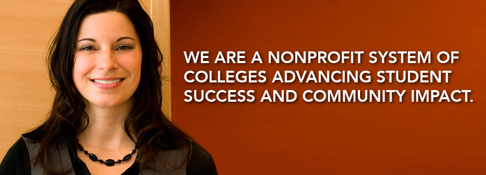 We are a nonprofit system of colleges advancing student success and community impact